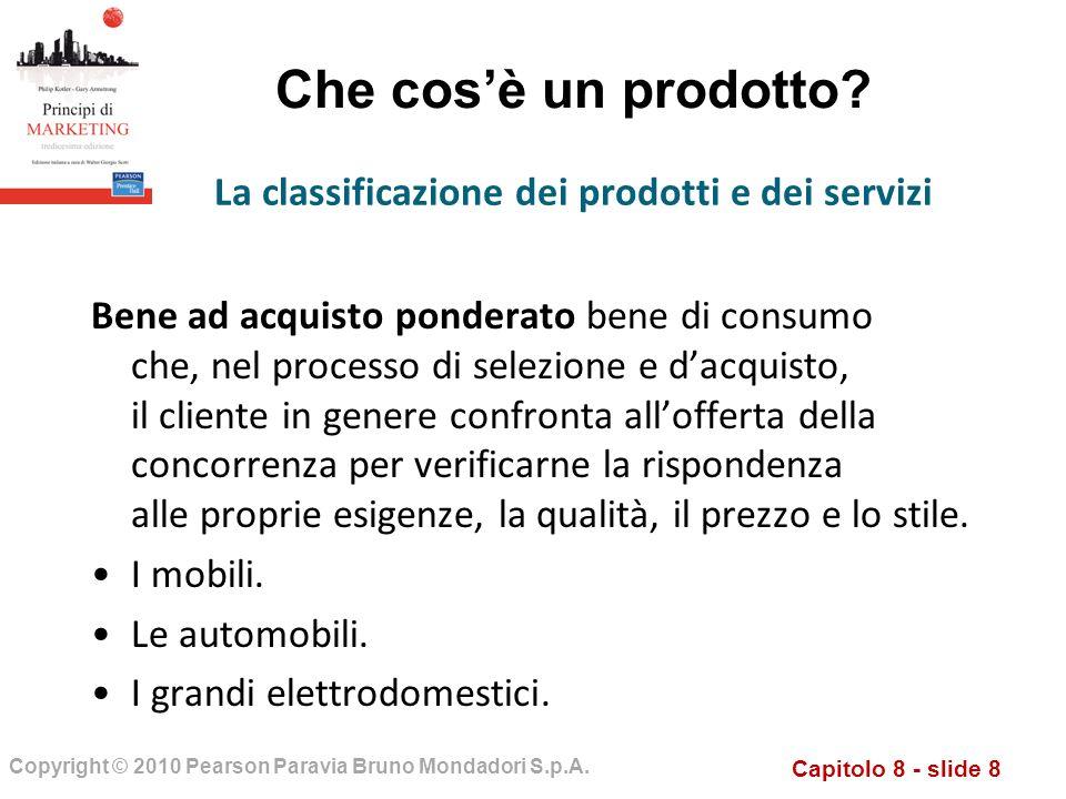 Capitolo 8 - slide 8 Copyright © 2010 Pearson Paravia Bruno Mondadori S.p.A. Che cosè un prodotto? Bene ad acquisto ponderato bene di consumo che, nel