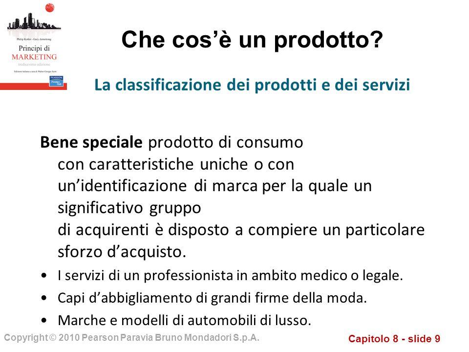 Capitolo 8 - slide 9 Copyright © 2010 Pearson Paravia Bruno Mondadori S.p.A. Che cosè un prodotto? Bene speciale prodotto di consumo con caratteristic