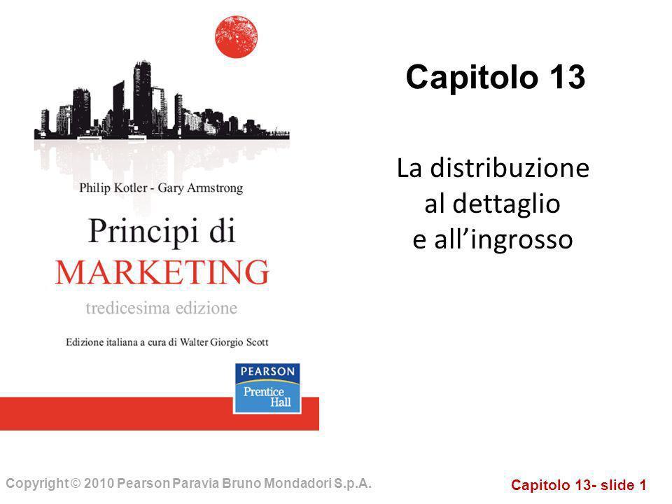 Capitolo 13- slide 1 Copyright © 2010 Pearson Paravia Bruno Mondadori S.p.A. Capitolo 13 La distribuzione al dettaglio e allingrosso