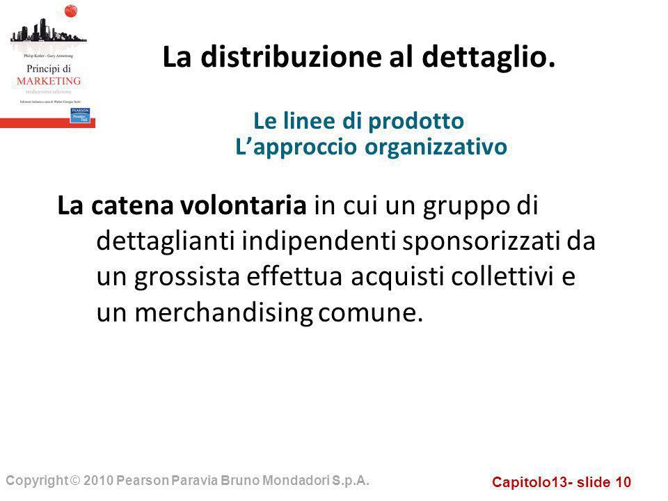 Capitolo13- slide 10 Copyright © 2010 Pearson Paravia Bruno Mondadori S.p.A. La distribuzione al dettaglio. La catena volontaria in cui un gruppo di d