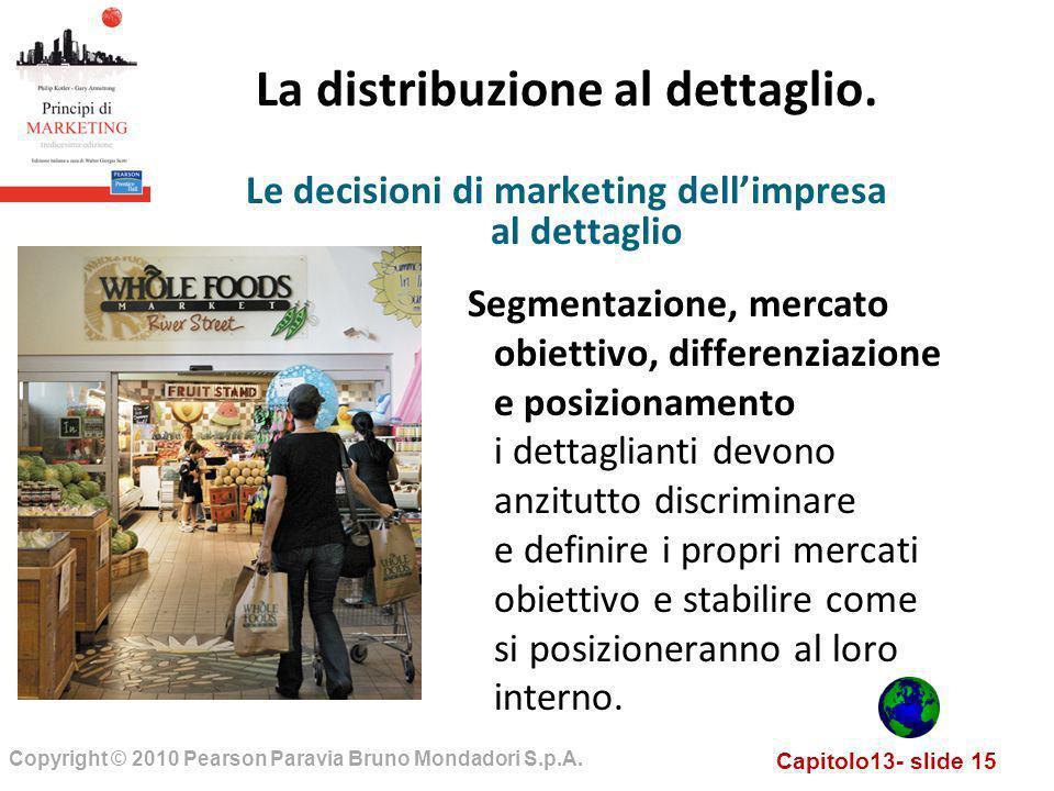 Capitolo13- slide 15 Copyright © 2010 Pearson Paravia Bruno Mondadori S.p.A. La distribuzione al dettaglio. Segmentazione, mercato obiettivo, differen