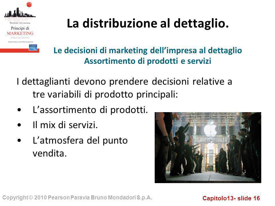 Capitolo13- slide 16 Copyright © 2010 Pearson Paravia Bruno Mondadori S.p.A. La distribuzione al dettaglio. I dettaglianti devono prendere decisioni r