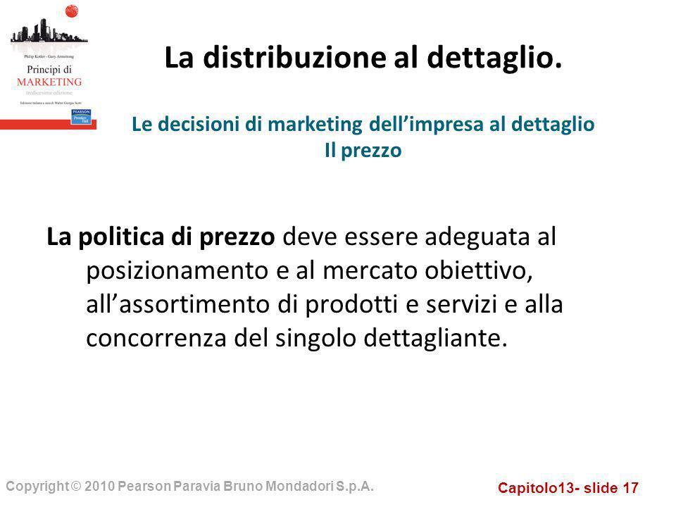 Capitolo13- slide 17 Copyright © 2010 Pearson Paravia Bruno Mondadori S.p.A. La distribuzione al dettaglio. La politica di prezzo deve essere adeguata