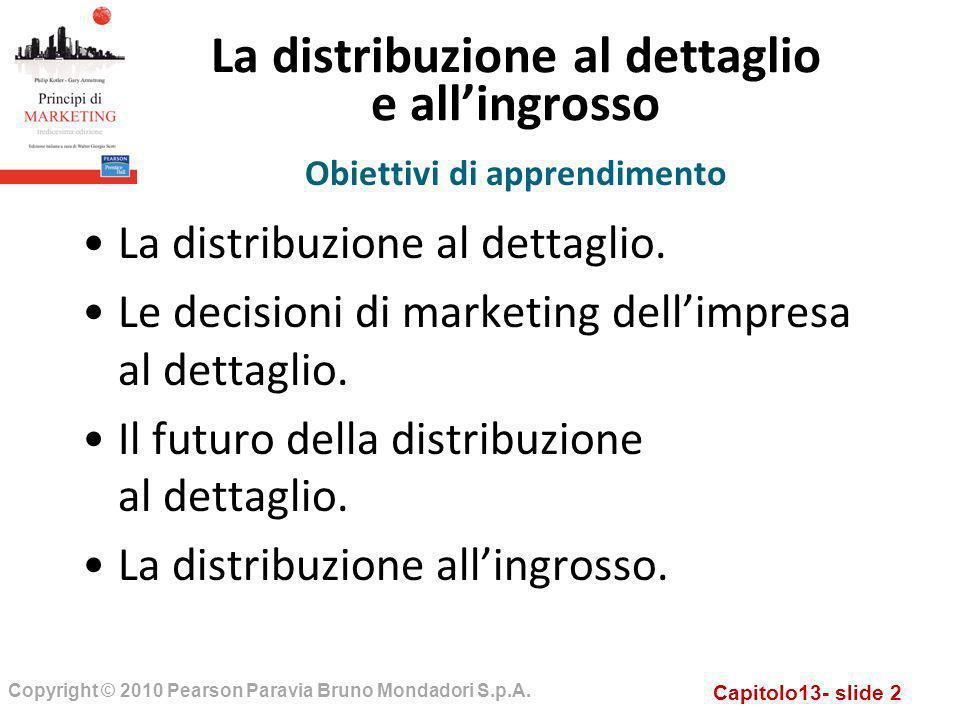 Capitolo13- slide 2 Copyright © 2010 Pearson Paravia Bruno Mondadori S.p.A. La distribuzione al dettaglio e allingrosso La distribuzione al dettaglio.
