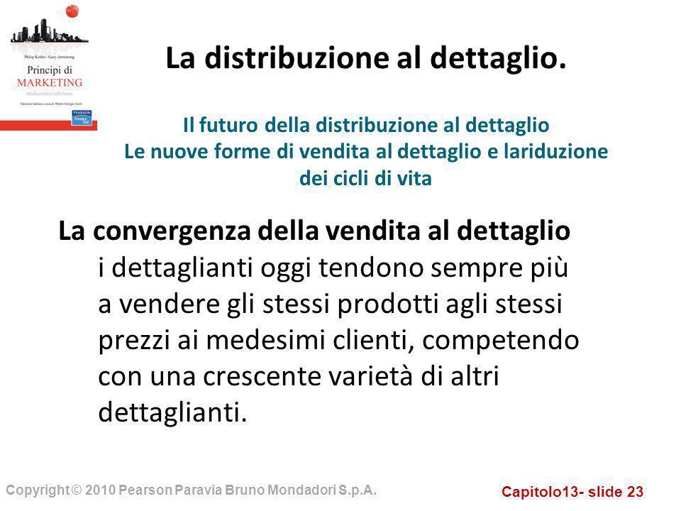 Capitolo13- slide 23 Copyright © 2010 Pearson Paravia Bruno Mondadori S.p.A. La distribuzione al dettaglio. La convergenza della vendita al dettaglio