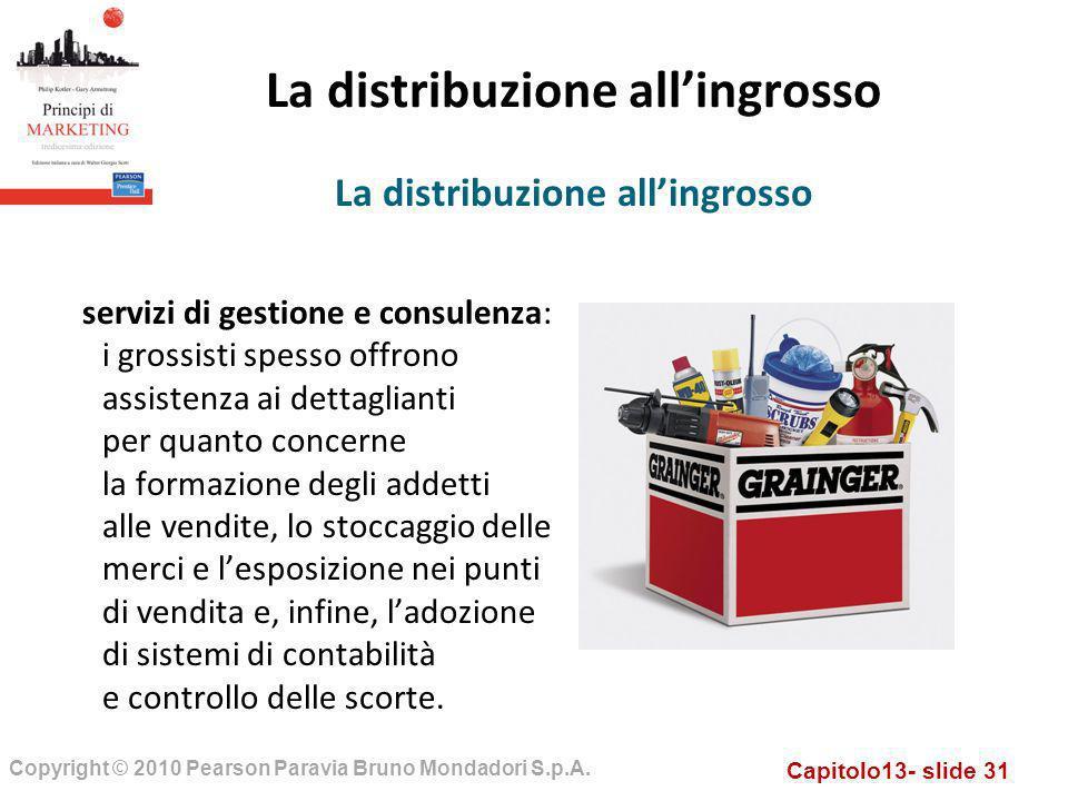 Capitolo13- slide 31 Copyright © 2010 Pearson Paravia Bruno Mondadori S.p.A. La distribuzione allingrosso servizi di gestione e consulenza: i grossist
