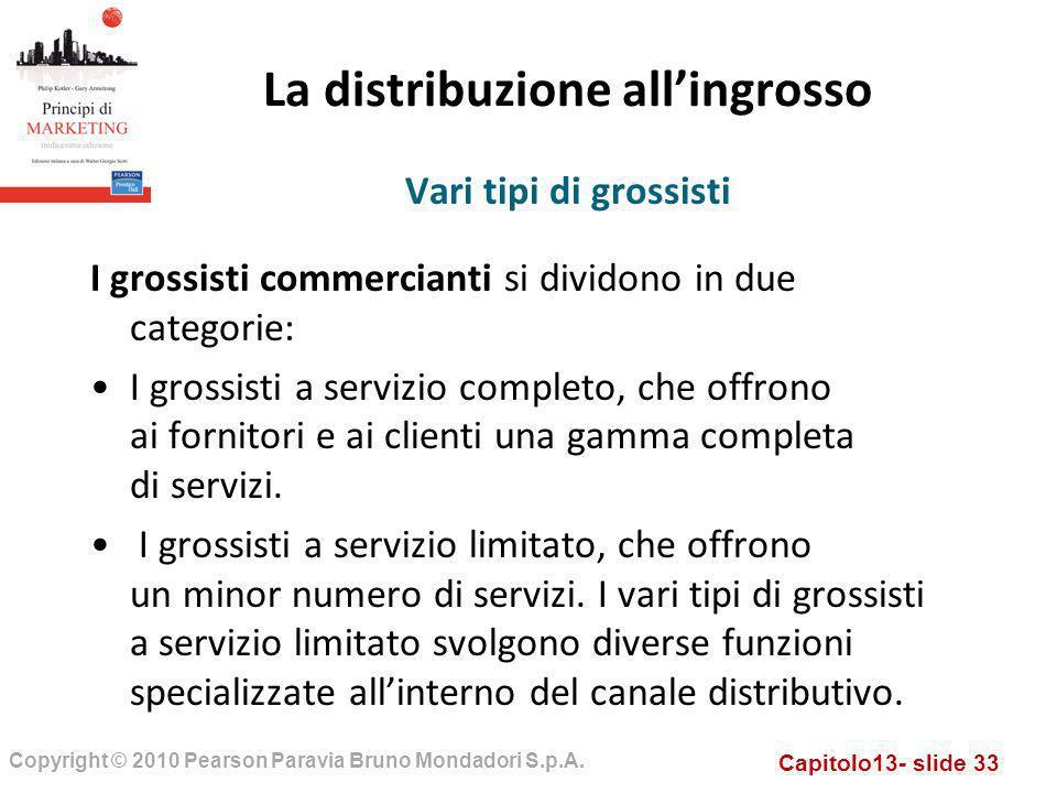 Capitolo13- slide 33 Copyright © 2010 Pearson Paravia Bruno Mondadori S.p.A. La distribuzione allingrosso I grossisti commercianti si dividono in due