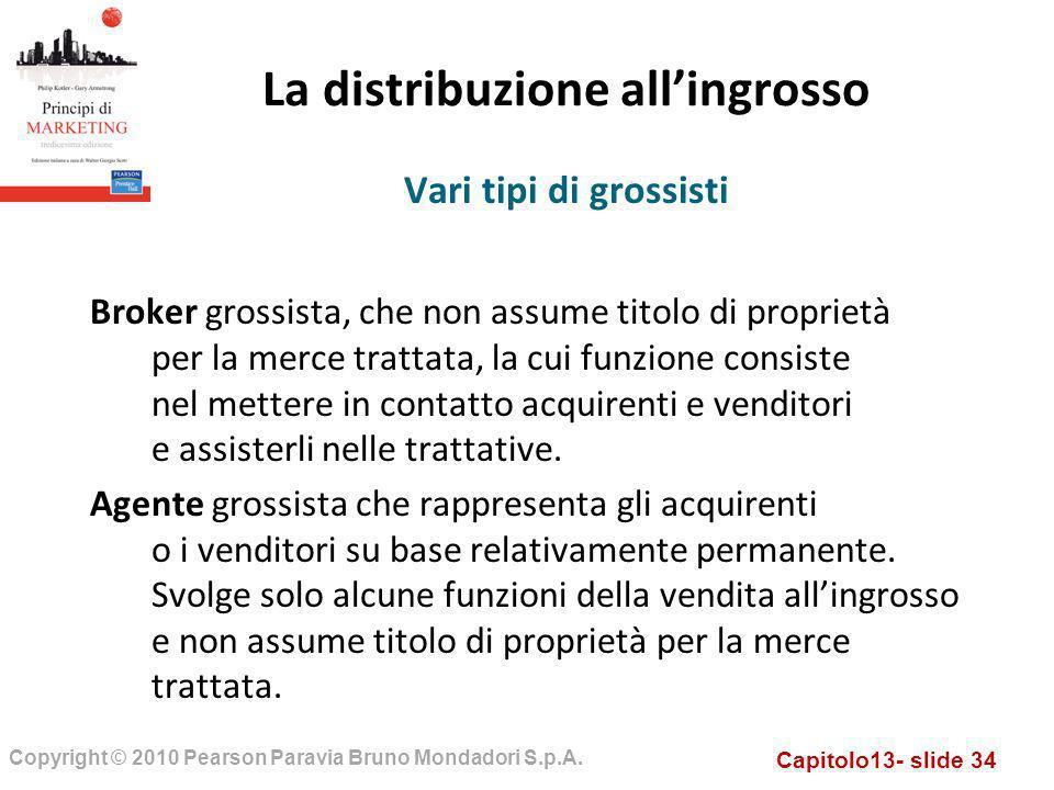 Capitolo13- slide 34 Copyright © 2010 Pearson Paravia Bruno Mondadori S.p.A. La distribuzione allingrosso Broker grossista, che non assume titolo di p