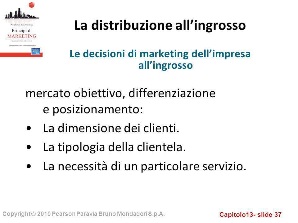 Capitolo13- slide 37 Copyright © 2010 Pearson Paravia Bruno Mondadori S.p.A. La distribuzione allingrosso mercato obiettivo, differenziazione e posizi
