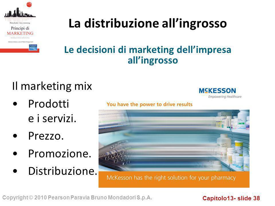 Capitolo13- slide 38 Copyright © 2010 Pearson Paravia Bruno Mondadori S.p.A. La distribuzione allingrosso Il marketing mix Prodotti e i servizi. Prezz