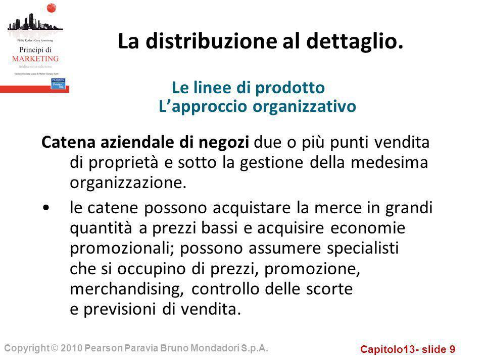 Capitolo13- slide 9 Copyright © 2010 Pearson Paravia Bruno Mondadori S.p.A. La distribuzione al dettaglio. Catena aziendale di negozi due o più punti
