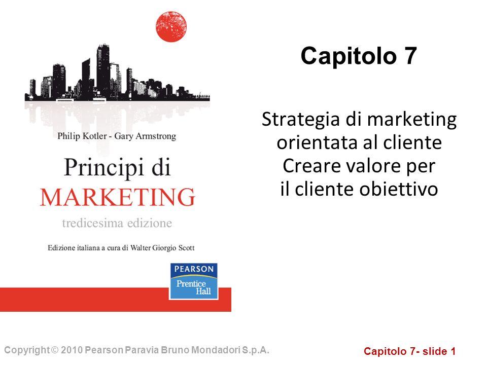 Capitolo 7- slide 1 Copyright © 2010 Pearson Paravia Bruno Mondadori S.p.A. Capitolo 7 Strategia di marketing orientata al cliente Creare valore per i