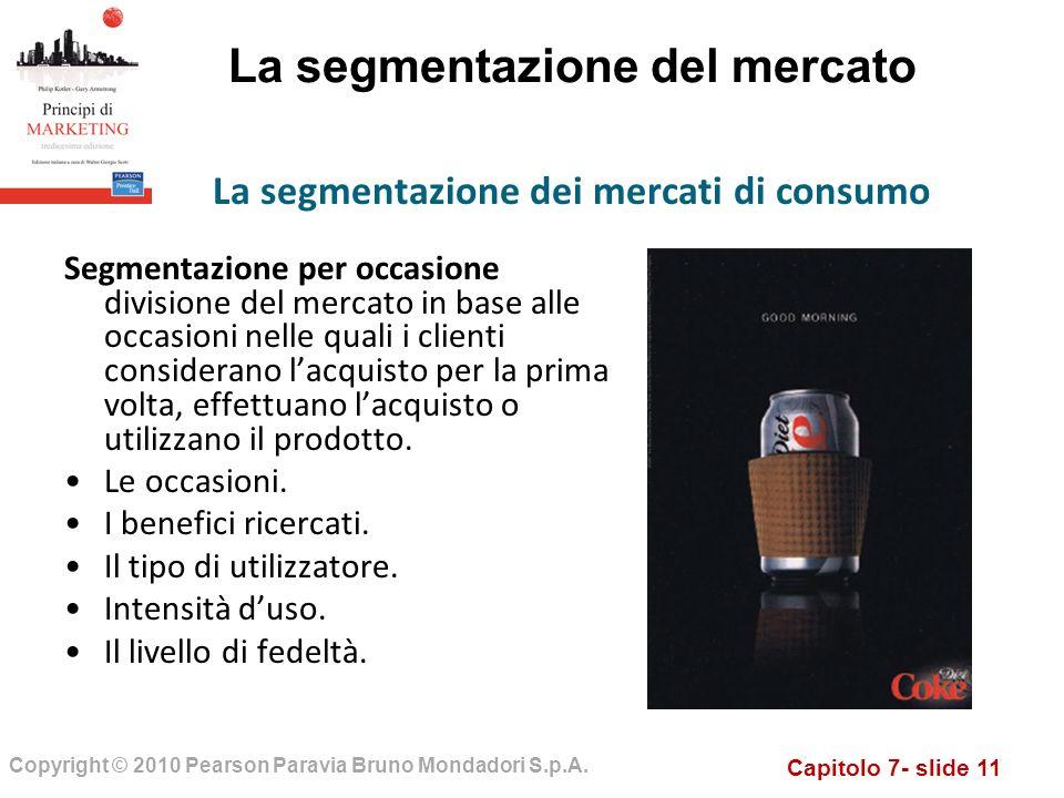Capitolo 7- slide 11 Copyright © 2010 Pearson Paravia Bruno Mondadori S.p.A. La segmentazione del mercato Segmentazione per occasione divisione del me