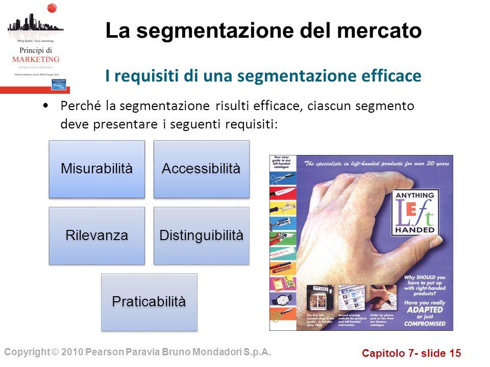 Capitolo 7- slide 15 Copyright © 2010 Pearson Paravia Bruno Mondadori S.p.A. La segmentazione del mercato Perché la segmentazione risulti efficace, ci