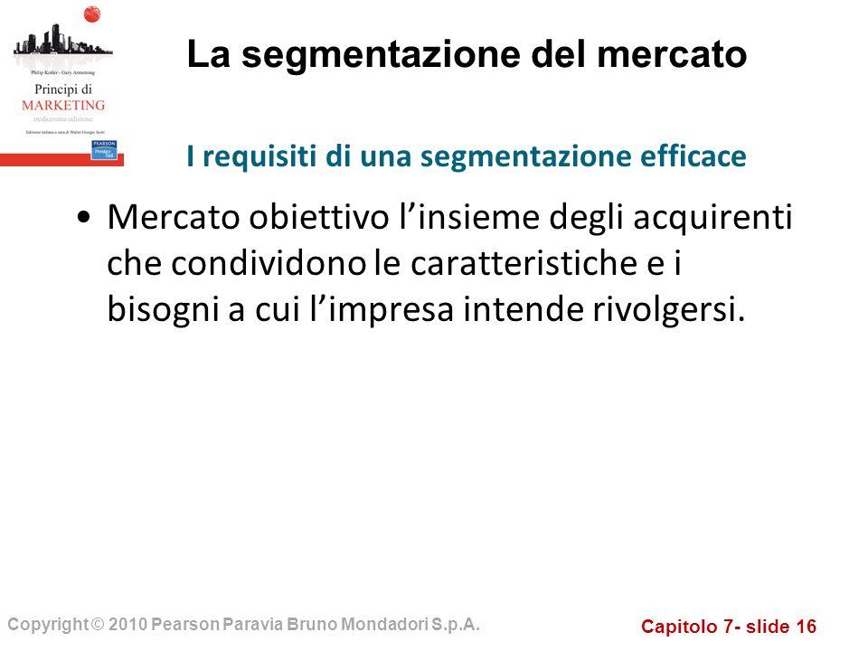 Capitolo 7- slide 16 Copyright © 2010 Pearson Paravia Bruno Mondadori S.p.A. La segmentazione del mercato Mercato obiettivo linsieme degli acquirenti