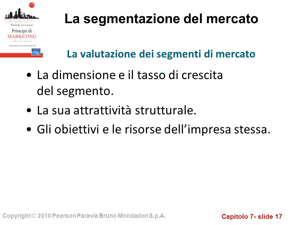 Capitolo 7- slide 17 Copyright © 2010 Pearson Paravia Bruno Mondadori S.p.A. La segmentazione del mercato La dimensione e il tasso di crescita del seg