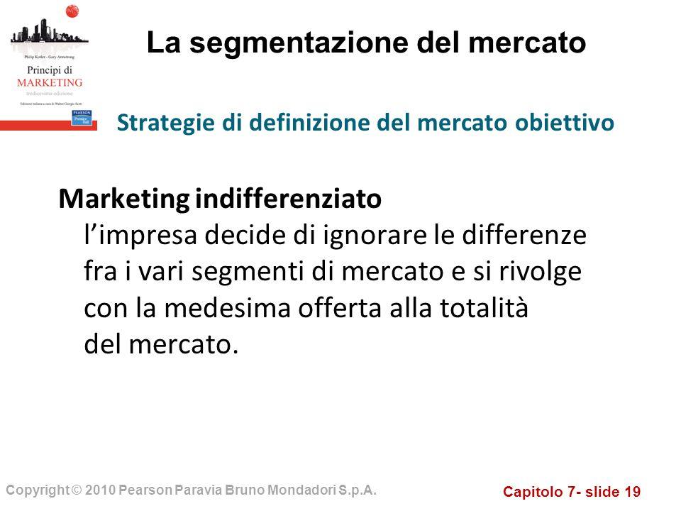 Capitolo 7- slide 19 Copyright © 2010 Pearson Paravia Bruno Mondadori S.p.A. La segmentazione del mercato Marketing indifferenziato limpresa decide di