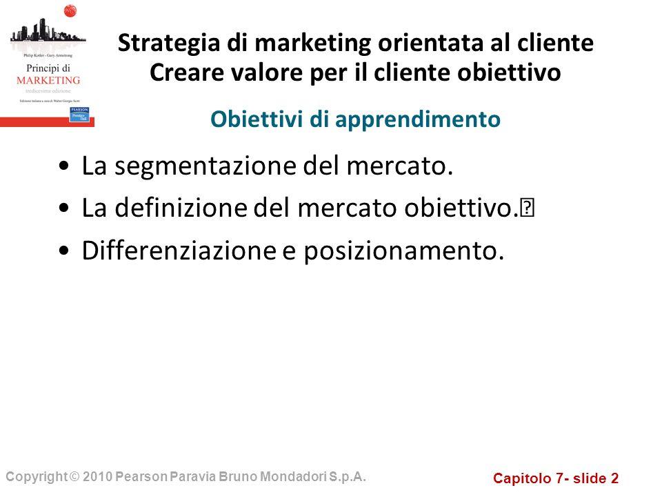 Capitolo 7- slide 2 Copyright © 2010 Pearson Paravia Bruno Mondadori S.p.A. Strategia di marketing orientata al cliente Creare valore per il cliente o