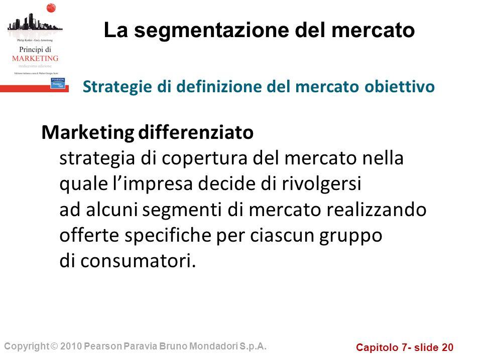 Capitolo 7- slide 20 Copyright © 2010 Pearson Paravia Bruno Mondadori S.p.A. La segmentazione del mercato Marketing differenziato strategia di copertu