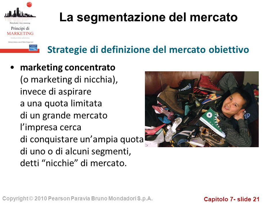 Capitolo 7- slide 21 Copyright © 2010 Pearson Paravia Bruno Mondadori S.p.A. La segmentazione del mercato marketing concentrato (o marketing di nicchi