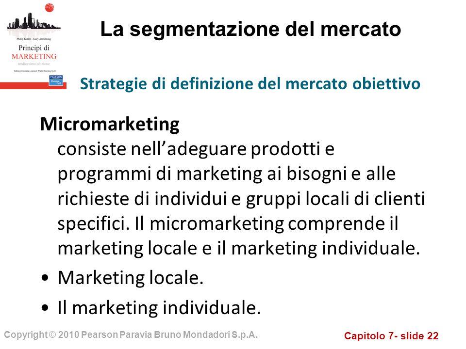 Capitolo 7- slide 22 Copyright © 2010 Pearson Paravia Bruno Mondadori S.p.A. La segmentazione del mercato Micromarketing consiste nelladeguare prodott