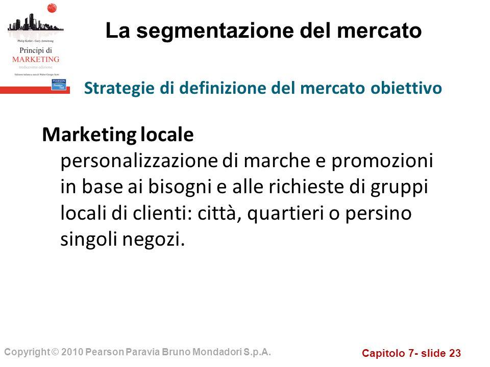 Capitolo 7- slide 23 Copyright © 2010 Pearson Paravia Bruno Mondadori S.p.A. La segmentazione del mercato Marketing locale personalizzazione di marche