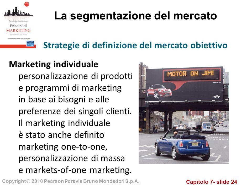 Capitolo 7- slide 24 Copyright © 2010 Pearson Paravia Bruno Mondadori S.p.A. La segmentazione del mercato Marketing individuale personalizzazione di p