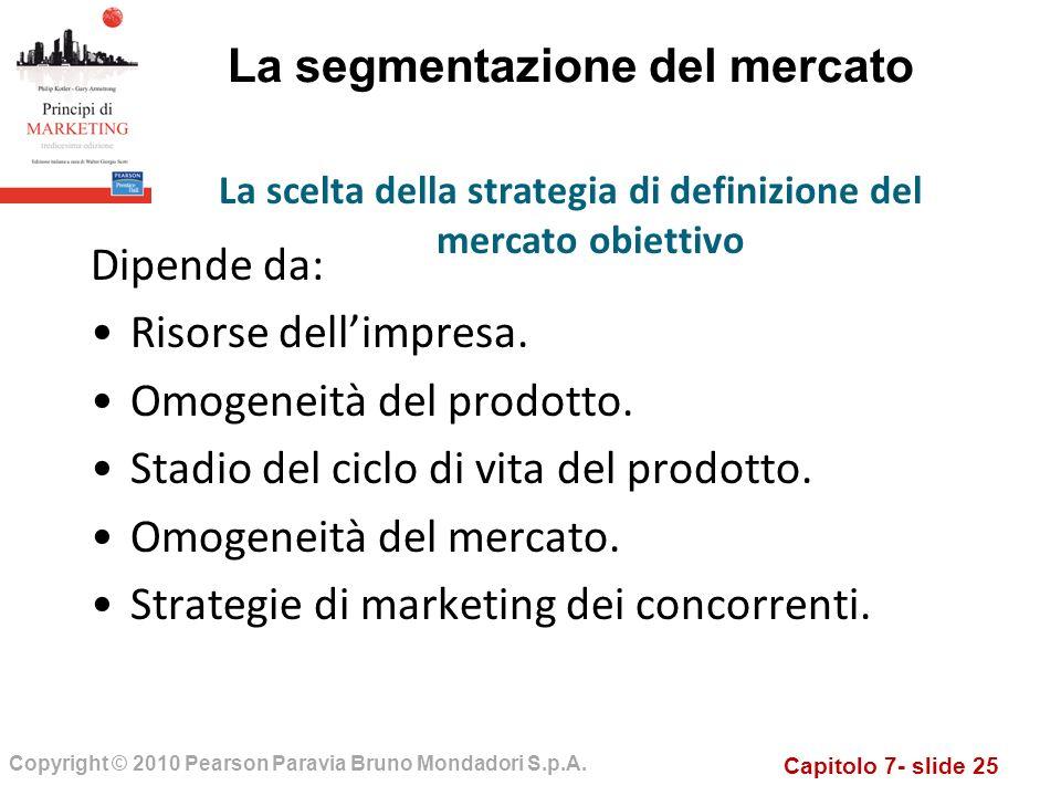 Capitolo 7- slide 25 Copyright © 2010 Pearson Paravia Bruno Mondadori S.p.A. La segmentazione del mercato Dipende da: Risorse dellimpresa. Omogeneità
