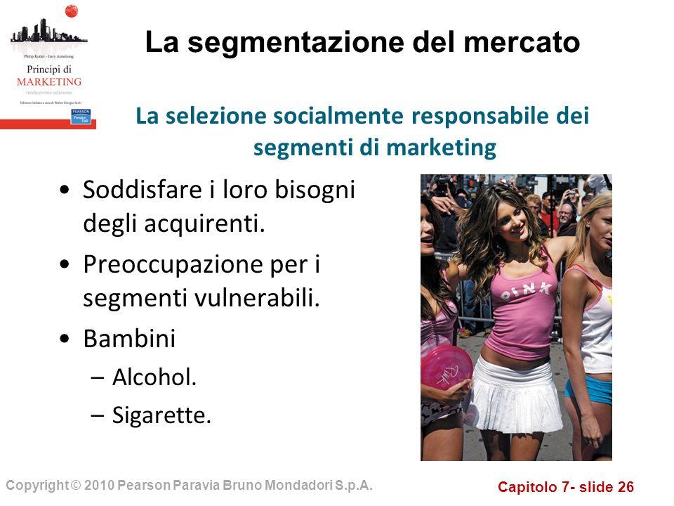 Capitolo 7- slide 26 Copyright © 2010 Pearson Paravia Bruno Mondadori S.p.A. La segmentazione del mercato Soddisfare i loro bisogni degli acquirenti.