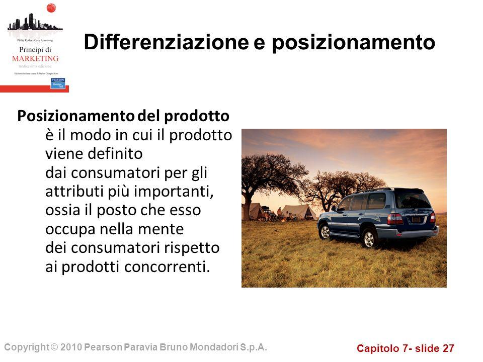 Capitolo 7- slide 27 Copyright © 2010 Pearson Paravia Bruno Mondadori S.p.A. Differenziazione e posizionamento Posizionamento del prodotto è il modo i