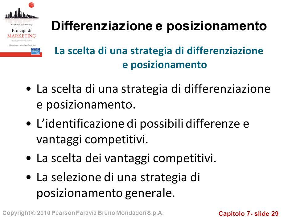 Capitolo 7- slide 29 Copyright © 2010 Pearson Paravia Bruno Mondadori S.p.A. Differenziazione e posizionamento La scelta di una strategia di differenz