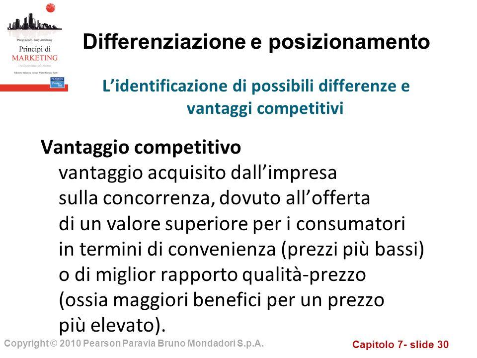 Capitolo 7- slide 30 Copyright © 2010 Pearson Paravia Bruno Mondadori S.p.A. Differenziazione e posizionamento Vantaggio competitivo vantaggio acquisi