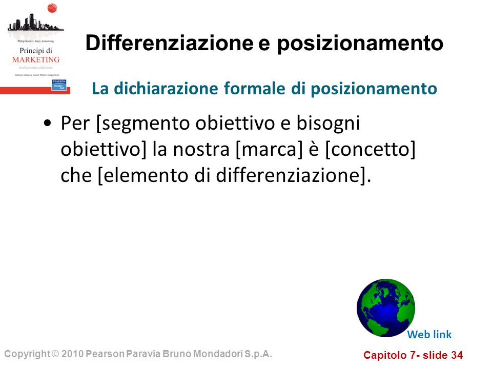 Capitolo 7- slide 34 Copyright © 2010 Pearson Paravia Bruno Mondadori S.p.A. Differenziazione e posizionamento Per [segmento obiettivo e bisogni obiet