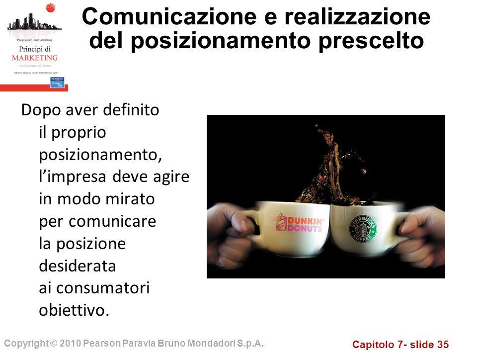 Capitolo 7- slide 35 Copyright © 2010 Pearson Paravia Bruno Mondadori S.p.A. Comunicazione e realizzazione del posizionamento prescelto Dopo aver defi