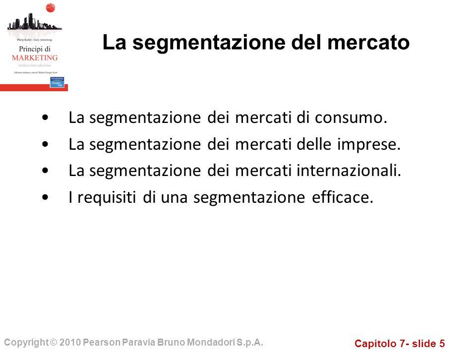 Capitolo 7- slide 5 Copyright © 2010 Pearson Paravia Bruno Mondadori S.p.A. La segmentazione dei mercati di consumo. La segmentazione dei mercati dell