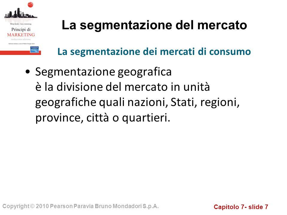 Capitolo 7- slide 7 Copyright © 2010 Pearson Paravia Bruno Mondadori S.p.A. La segmentazione del mercato Segmentazione geografica è la divisione del m