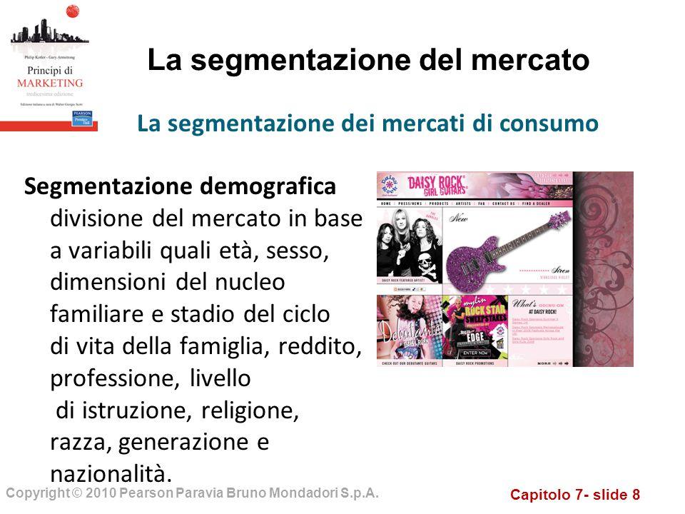 Capitolo 7- slide 8 Copyright © 2010 Pearson Paravia Bruno Mondadori S.p.A. La segmentazione del mercato Segmentazione demografica divisione del merca
