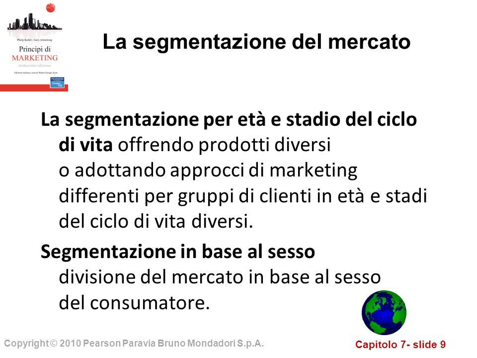 Capitolo 7- slide 9 Copyright © 2010 Pearson Paravia Bruno Mondadori S.p.A. La segmentazione del mercato La segmentazione per età e stadio del ciclo d