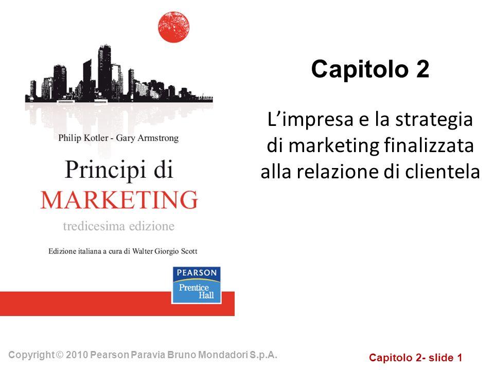 Capitolo 2- slide 1 Copyright © 2010 Pearson Paravia Bruno Mondadori S.p.A. Capitolo 2 Limpresa e la strategia di marketing finalizzata alla relazione
