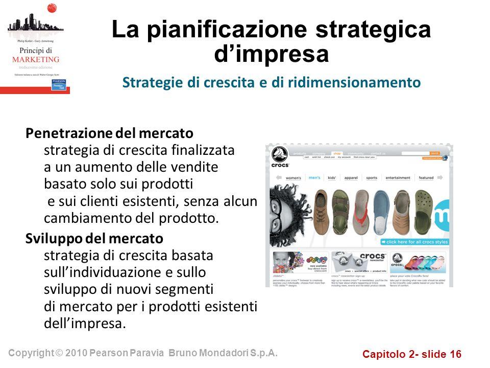 Capitolo 2- slide 16 Copyright © 2010 Pearson Paravia Bruno Mondadori S.p.A. La pianificazione strategica dimpresa Penetrazione del mercato strategia