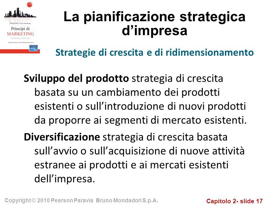 Capitolo 2- slide 17 Copyright © 2010 Pearson Paravia Bruno Mondadori S.p.A. La pianificazione strategica dimpresa Sviluppo del prodotto strategia di