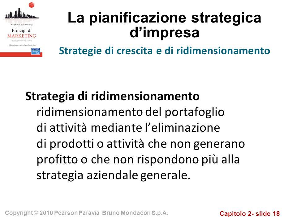 Capitolo 2- slide 18 Copyright © 2010 Pearson Paravia Bruno Mondadori S.p.A. La pianificazione strategica dimpresa Strategia di ridimensionamento ridi