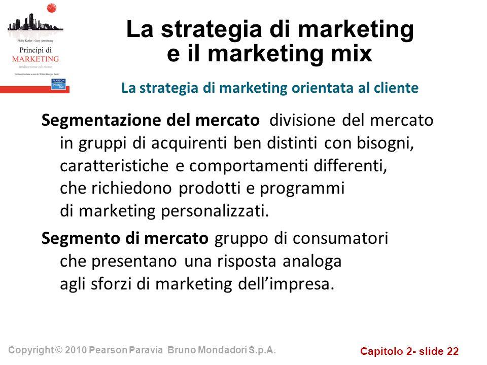 Capitolo 2- slide 22 Copyright © 2010 Pearson Paravia Bruno Mondadori S.p.A. La strategia di marketing e il marketing mix Segmentazione del mercato di