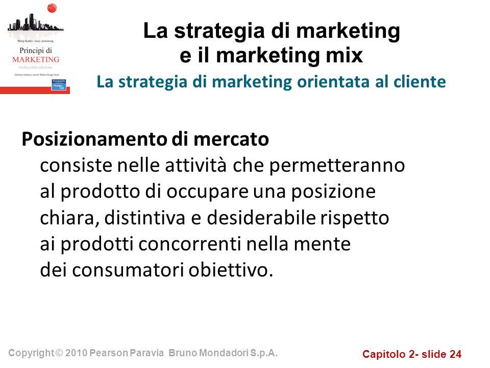 Capitolo 2- slide 24 Copyright © 2010 Pearson Paravia Bruno Mondadori S.p.A. La strategia di marketing e il marketing mix La strategia di marketing or