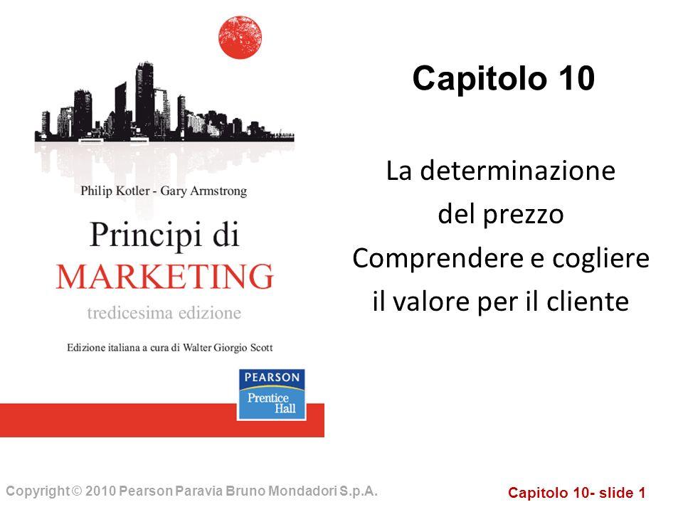Capitolo 10- slide 1 Copyright © 2010 Pearson Paravia Bruno Mondadori S.p.A. Capitolo 10 La determinazione del prezzo Comprendere e cogliere il valore