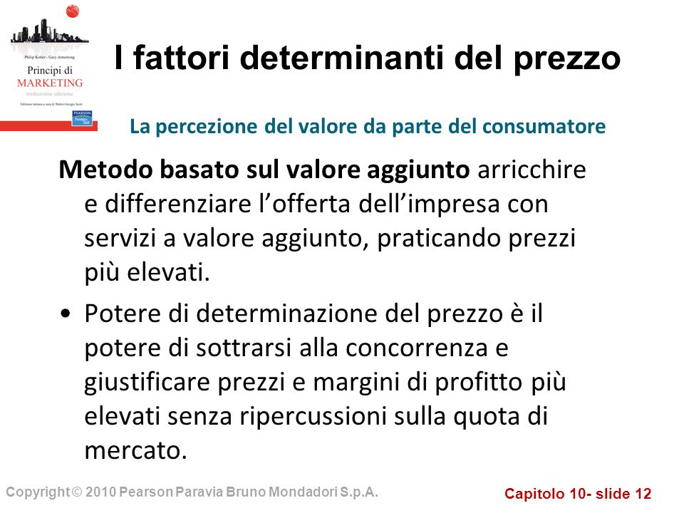 Capitolo 10- slide 12 Copyright © 2010 Pearson Paravia Bruno Mondadori S.p.A. I fattori determinanti del prezzo Metodo basato sul valore aggiunto arri