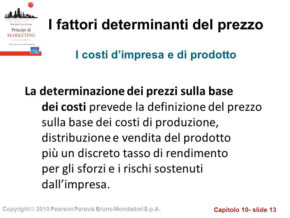 Capitolo 10- slide 13 Copyright © 2010 Pearson Paravia Bruno Mondadori S.p.A. I fattori determinanti del prezzo La determinazione dei prezzi sulla bas