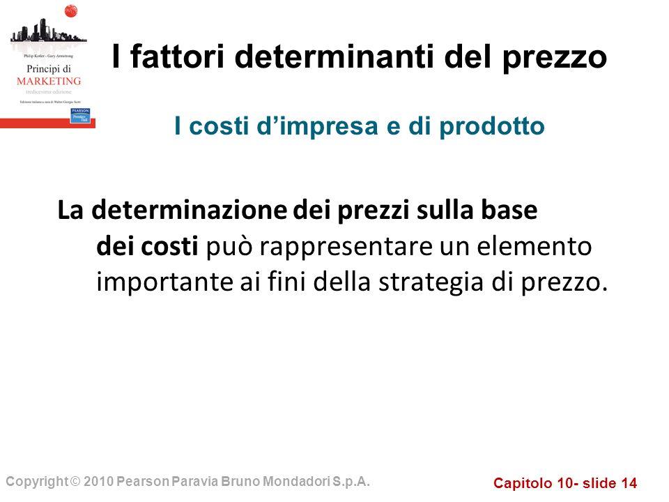 Capitolo 10- slide 14 Copyright © 2010 Pearson Paravia Bruno Mondadori S.p.A. I fattori determinanti del prezzo La determinazione dei prezzi sulla bas
