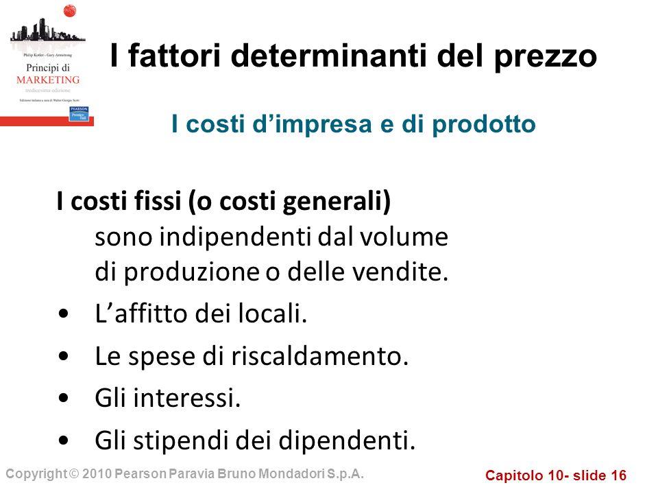 Capitolo 10- slide 16 Copyright © 2010 Pearson Paravia Bruno Mondadori S.p.A. I fattori determinanti del prezzo I costi fissi (o costi generali) sono