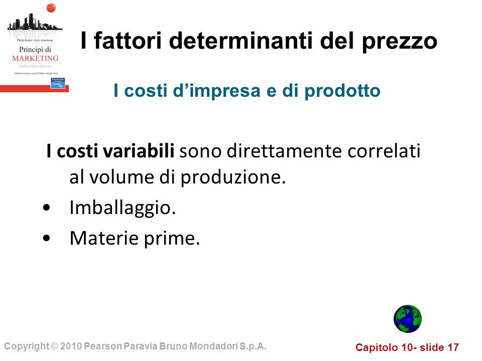 Capitolo 10- slide 17 Copyright © 2010 Pearson Paravia Bruno Mondadori S.p.A. I fattori determinanti del prezzo I costi variabili sono direttamente co